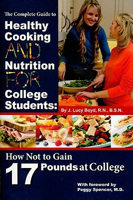 The Complete Guide to Healthy Cooking and Nutrition for College Students: How Not to Gain 17 Pounds at College (Back-To-Basics)