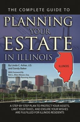 The Complete Guide to Planning Your Estate in Illinois: A Step-by-step Plan to Protect Your Assets, Limit Your Taxes, and Ensure Your Wishes Are Fulfilled for Illinois Residents (Back-To-Basics)