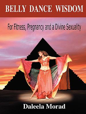 Belly Dance Wisdom For Fitness, Pregnancy and a Divine Sexuality