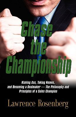 Chase the Championship: Kicking Ass, Taking Names, and Becoming a Dealmaker - the Philosophy and Principles of a Sales Champion - Rosenberg, Lawrence pdf epub
