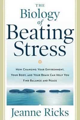 Biology of Beating Stress : How Changing Your Environment, Your Body, and Your Brain Can Help You Find Balance and Peace