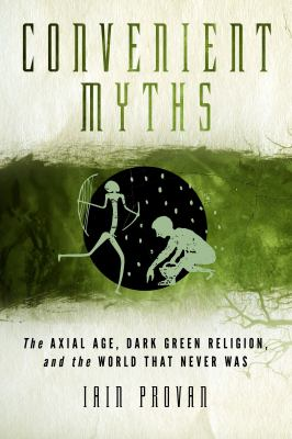 Convenient Myths : The Axial Age, Dark Green Religion, and the World That Never Was
