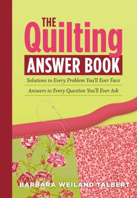 The Quilting Answer Book: Solutions to Every Problem You'll Ever Face: Answers to Every Question You'll Ever Ask