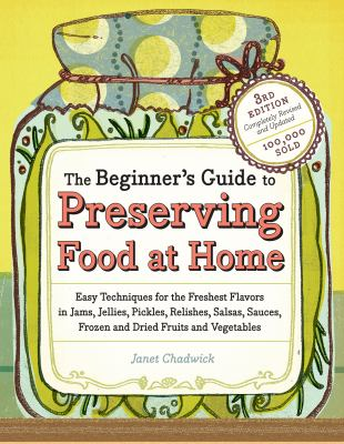 The Beginner's Guide to Preserving Food at Home: Easy Techniques for the Freshest Flavors in Jams, Jellies, Pickles, Relishes, Salsas, Sauces, and Frozen and Dried Fruits and Vegetables