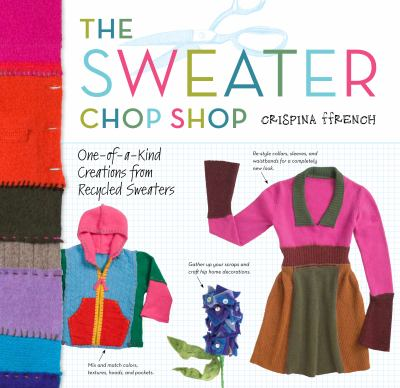 The Sweater Chop Shop: Sewing One-of-a-kind Creations from Recycled Sweaters