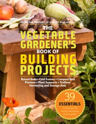 The Vegetable Gardener's Book of Building Projects: 39 Indispensable Projects to Increase the Bounty and Beauty of Your Garden