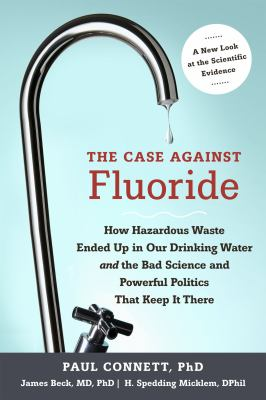 Case Against Fluoride : How Hazardous Waste Ended up in Our Drinking Water and the Bad Science and Powerful Politics That Keep It There