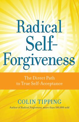 Radical Self-Forgiveness : How to Fully Accept Yourself and Embrace the Perfection of Every Experience