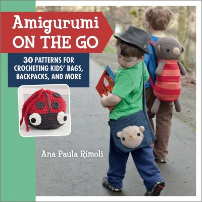 Amigurumi on the Go : 30 Patterns for Crocheting Kids' Bags, Backpacks and More