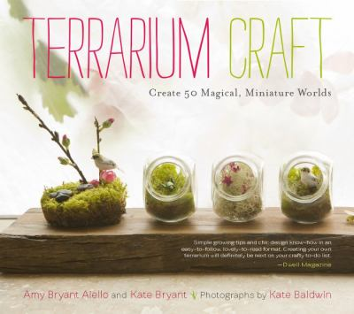 Terrarium Craft : Create 50 Magical, Miniature Worlds