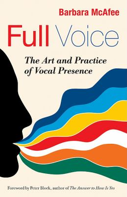 Full Voice: The Art and Practice of Vocal Presence (Bk Business)