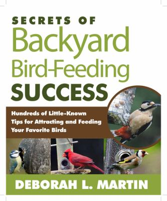 Secrets of Backyard Bird-Feeding Success : Hundreds of Surefire Tips for Attracting and Feeding Your Favorite Birds