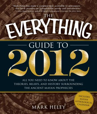 The Everything Guide to 2012: All you need to know about the theories, beliefs, and history surrounding the ancient Mayan prophecies (Everything Series)