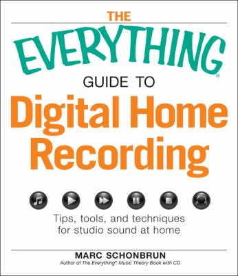 The Everything Guide to Digital Home Recording: Tips, tools, and techniques for studio sound at home (Everything Series)