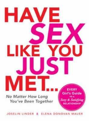 The Have Sex Like You Just Met - No Matter How Long You've Been Together: Every Girl's Guide to a Sexy and Satisfying Relationship