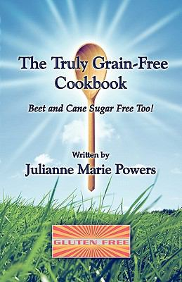 The Truly Grain-Free Cookbook: Beet and Cane Sugar Free Too!