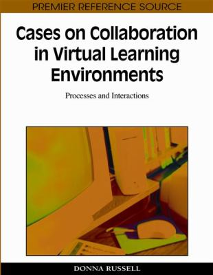 Cases on Collaboration in Virtual Learning Environments: Processes and Interactions (Premier Reference Source)