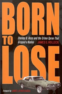 Born to Lose: Stanley B.Hoss & the Crime Spree That Gripped a Nation (True Crime History)