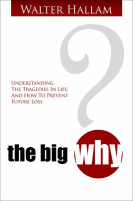 The Big Why? Understanding the Tragedies in Life, and How to Prevent Future Loss