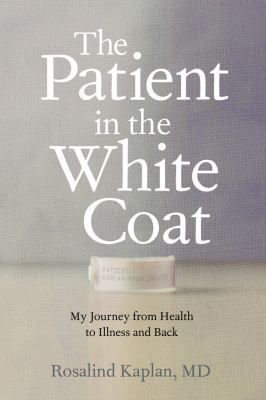 Patient in the White Coat : My Odyssey from Health to Illness and Back