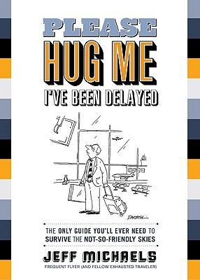 Please Hug Me--I've Been Delayed : The Only Guide You'll Ever Need to Survive the Not-So-Friendly Skies