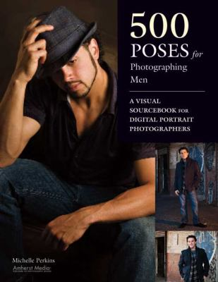 500 Poses for Photographing Men : A Visual Sourcebook for Digital Portrait Photographers