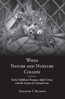 When Nature and Nurture Collide : Early Childhood Trauma, Adult Crime, and the Limits of Criminal Law