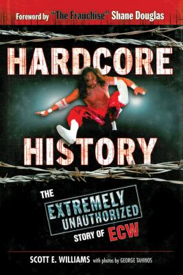 Hardcore History : The Extremely Unauthorized Story of ECW