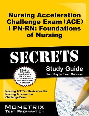 Nursing Acceleration Challenge Exam (ACE) I PN-RN Foundations of Nursing Secrets Study Guide : Nursing ACE Test Review for the Nursing Acceleration Challenge Exam