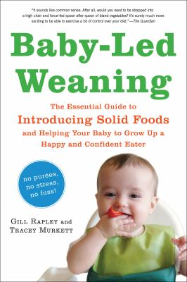 Baby-Led Weaning : The Essential Guide to Introducing Solid Foods-And Helping Your Baby to Grow up a Happy and Confident Eater