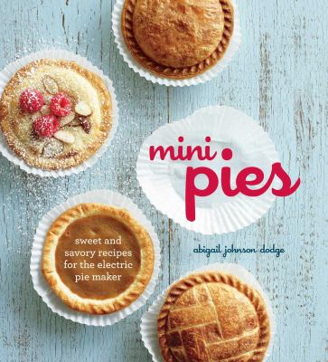 Mini Pies: Sweet and Savory Recipes for the Electric Pie Maker