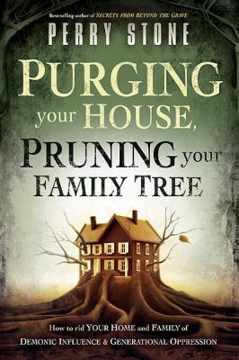 Purging Your House, Pruning Your Family Tree : How to rid your home and family of demonic influence and generational Depression