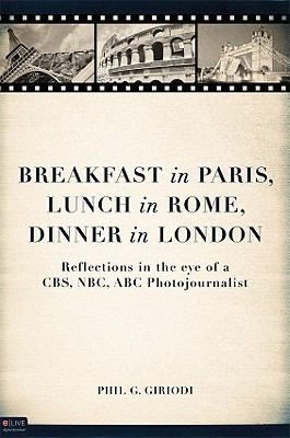 Breakfast in Paris, Lunch in Rome, Dinner in London : Reflections in the eye of a CBS, NBC, ABC Photojournalist