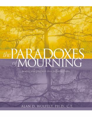 Paradoxes of Mourning : Healing Your Grief with Three Forgotten Truths