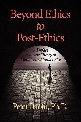 Beyond Ethics to Post-Ethics: A Preface to a New Theory of Morality and Immorality
