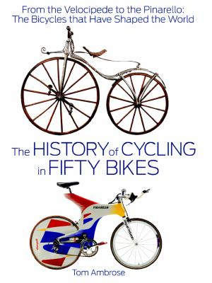 History of Cycling in Fifty Bikes : From the Velocipede to the Pinarello: the Bicycles That Have Shaped the World