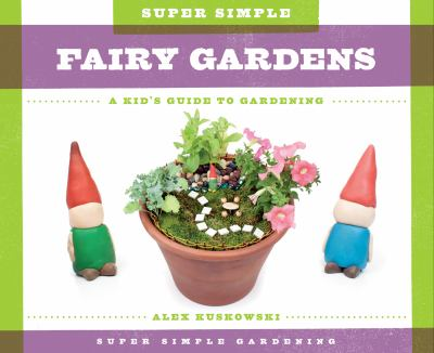 Super Simple Fairy Gardens : A Kid's Guide to Gardening