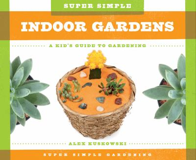 Super Simple Indoor Gardens : A Kid's Guide to Gardening