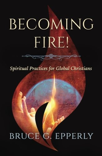 Becoming Fire!: Spiritual Practices for Global Christians