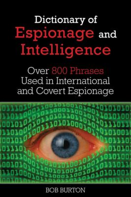 Dictionary of Espionage and Intelligence : Over Eight Hundred Phrases Used in International and Covert Espionage