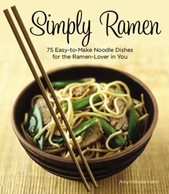 Simply Ramen : 75 Easy-To-Make Noodle Dishes for the Ramen-Lover in You