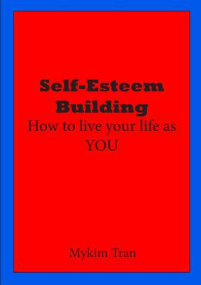 Self-Esteem Building : How to Live Your Life As YOU
