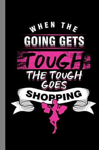 "When The Going Gets Tough The Tough Goes Shopping: Shopaholic Gift For Shopper (6""x9"") Dot Grid Notebook To Write In"