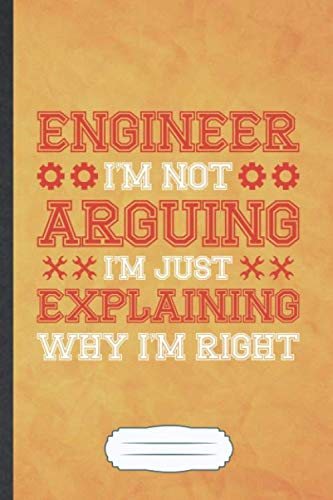 Engineer I'm Not Arguing I'm Just Explaining Why I'm Right: Funny Mechanical Engineer Blank Lined Notebook Journal For Student Graduation, ... Special Birthday Gift Cute 6x9 110 Pages