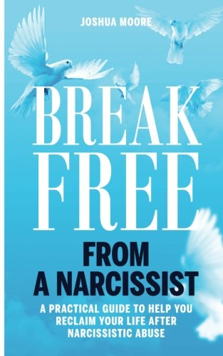 Break Free from a Narcissist: a Practical Guide to Help You Reclaim Your Life After Narcissistic Abuse (Narcissism) (Volume 1)