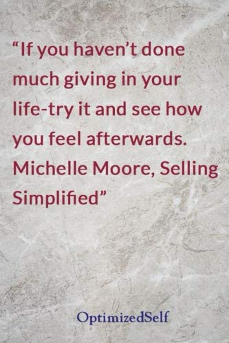 If you haven't done much giving in your life-try it and see how you feel afterwards. Michelle Moore, Selling Simplified: OptimizedSelf Journal Diary Notebook for Beautiful Women