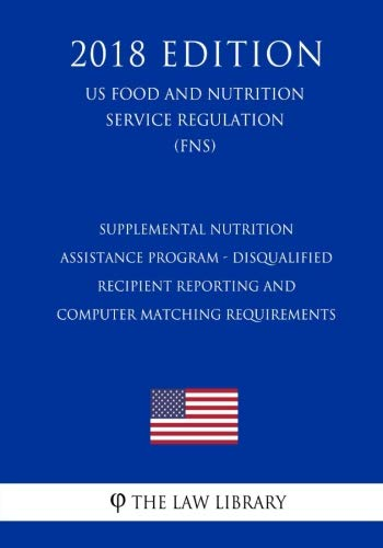 Supplemental Nutrition Assistance Program - Disqualified Recipient Reporting and Computer Matching Requirements (US Food and Nutrition Service Regulation) (FNS) (2018 Edition)