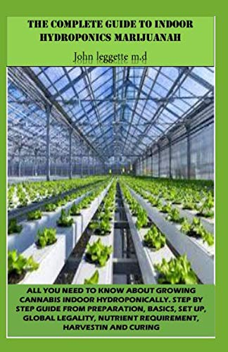 THE COMPLETE GUIDE TO INDOOR HYDROPONICS MARIJUANAH: All you need to know about growwing cannabis indoor hydroponically. step by step guide from preparation, basics, set up, global legality, etc.