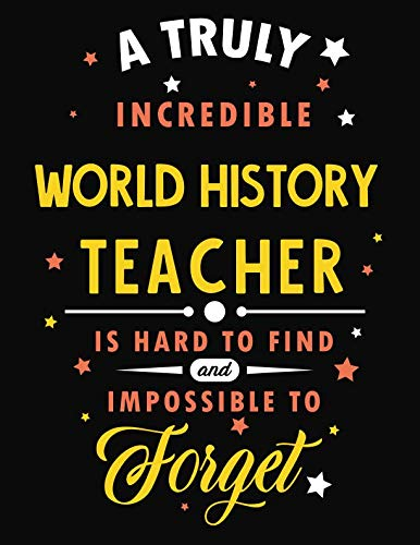 A Truly Incredible World History Teacher Is Hard To Find and Impossible To Forget: Blank Line Teacher Appreciation Notebook (8.5 x 11 - 110 pages)