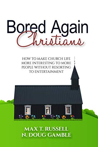 Bored Again Christians: How to make church life more interesting to more people without resorting to entertainment